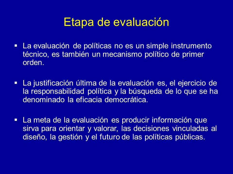 Etapa de evaluación La evaluación de políticas no es un simple instrumento técnico, es también un mecanismo político de primer orden. La justificación