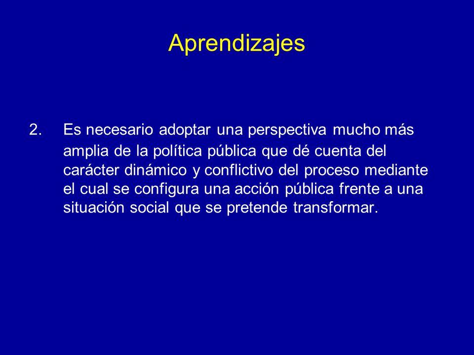 Aprendizajes 2.Es necesario adoptar una perspectiva mucho más amplia de la política pública que dé cuenta del carácter dinámico y conflictivo del proc