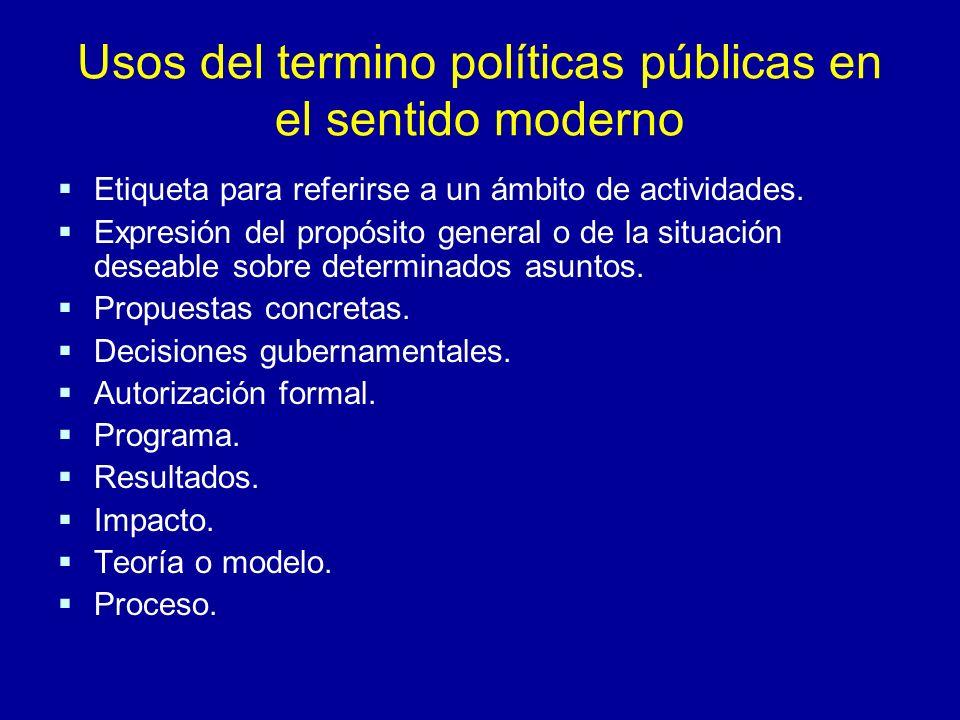 Usos del termino políticas públicas en el sentido moderno Etiqueta para referirse a un ámbito de actividades. Expresión del propósito general o de la