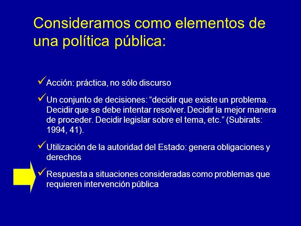 Consideramos como elementos de una política pública: Acción: práctica, no sólo discurso Un conjunto de decisiones: decidir que existe un problema. Dec