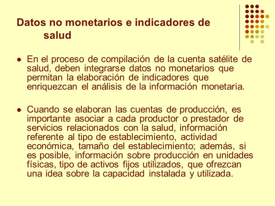 Datos no monetarios e indicadores de salud En el proceso de compilación de la cuenta satélite de salud, deben integrarse datos no monetarios que permi
