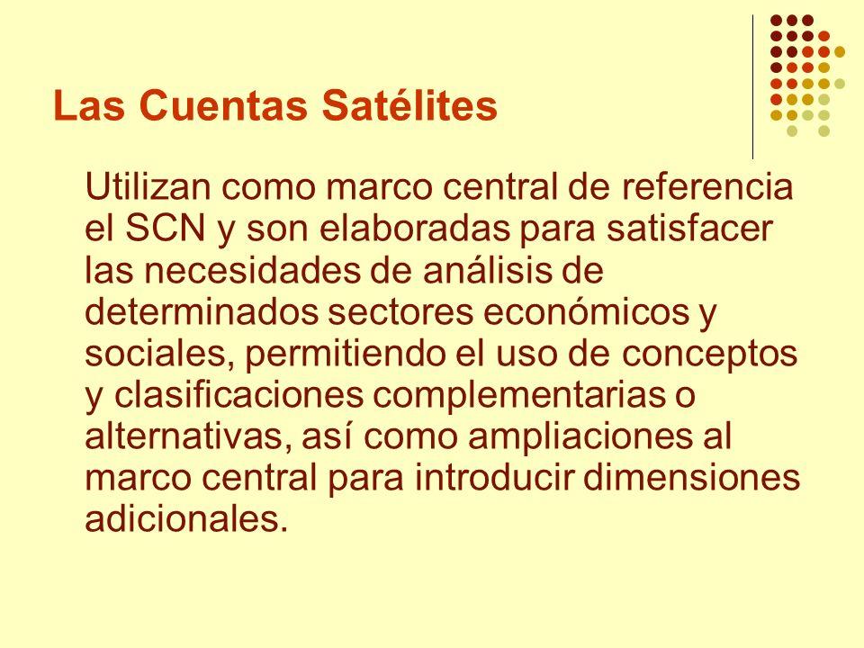Las Cuentas Satélites Utilizan como marco central de referencia el SCN y son elaboradas para satisfacer las necesidades de análisis de determinados se