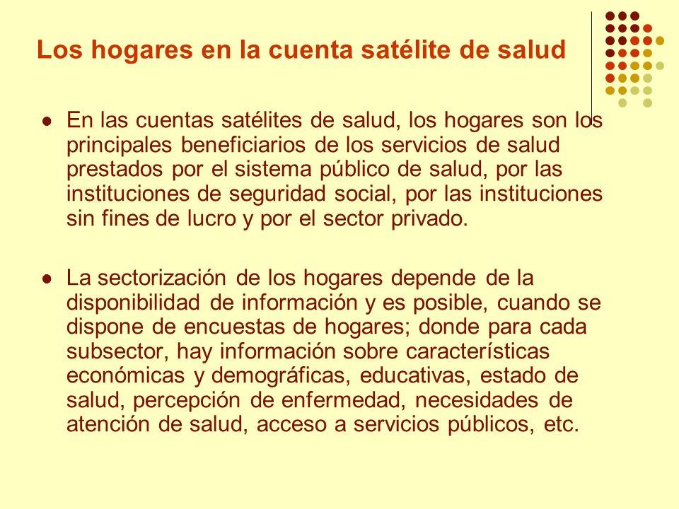 Los hogares en la cuenta satélite de salud En las cuentas satélites de salud, los hogares son los principales beneficiarios de los servicios de salud