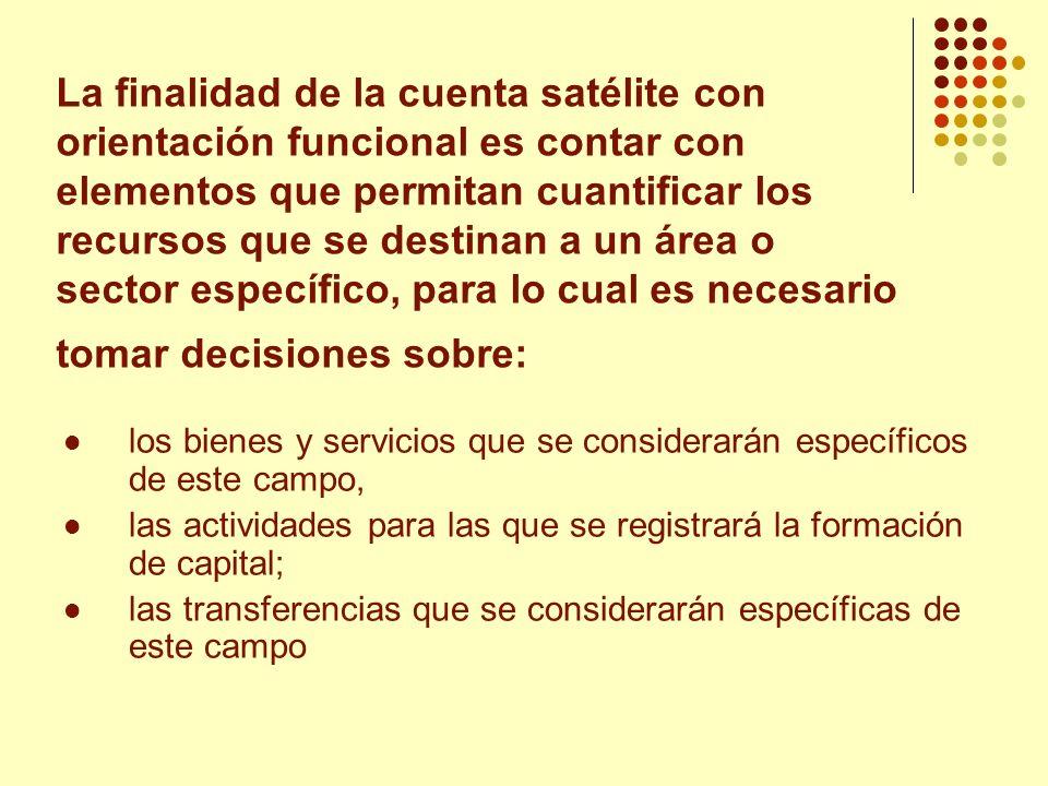 La finalidad de la cuenta satélite con orientación funcional es contar con elementos que permitan cuantificar los recursos que se destinan a un área o