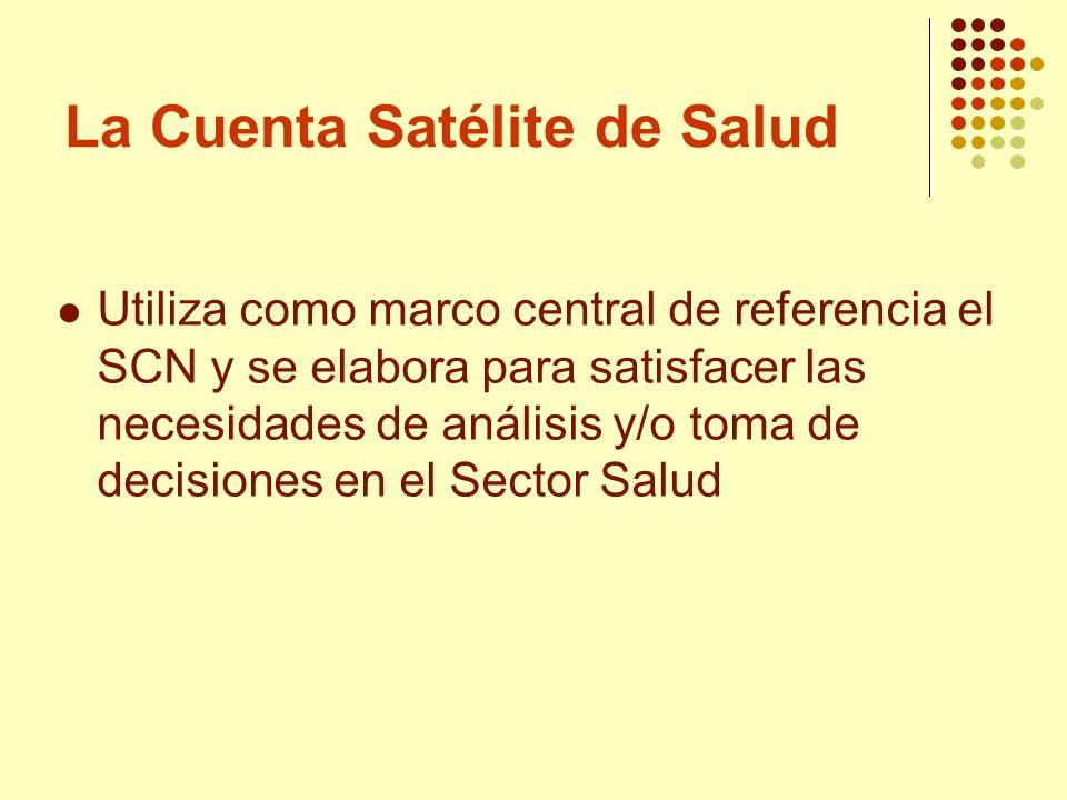 La Cuenta Satélite de Salud Utiliza como marco central de referencia el SCN y se elabora para satisfacer las necesidades de análisis y/o toma de decis