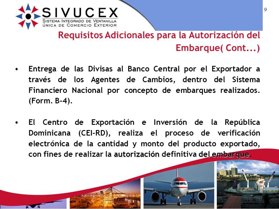 9 Requisitos Adicionales para la Autorización del Embarque( Cont...) Entrega de las Divisas al Banco Central por el Exportador a través de los Agentes de Cambios, dentro del Sistema Financiero Nacional por concepto de embarques realizados.