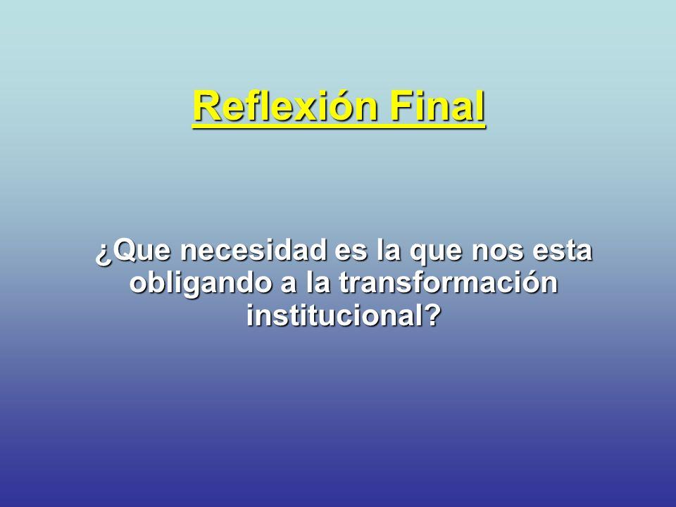 Reflexión Final ¿Que necesidad es la que nos esta obligando a la transformación institucional?