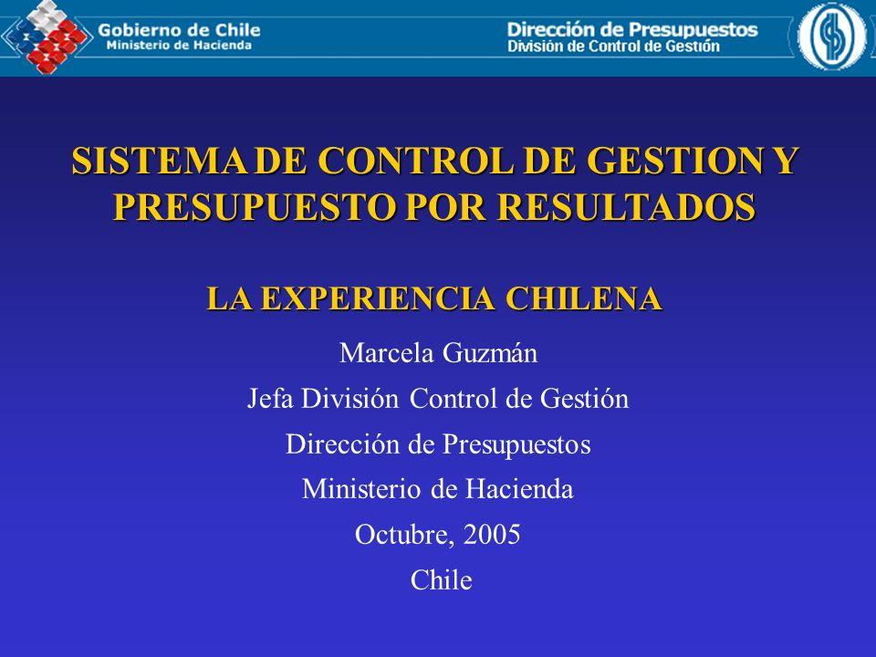 SISTEMA DE CONTROL DE GESTION Y PRESUPUESTO POR RESULTADOS LA EXPERIENCIA CHILENA Marcela Guzmán Jefa División Control de Gestión Dirección de Presupu