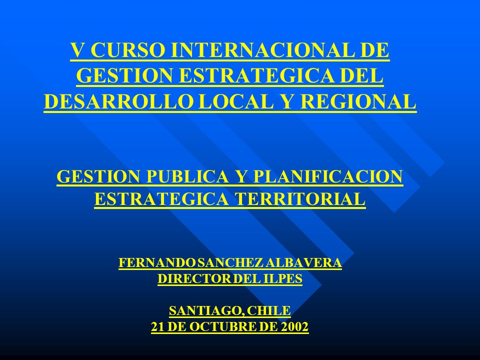 V CURSO INTERNACIONAL DE GESTION ESTRATEGICA DEL DESARROLLO LOCAL Y REGIONAL GESTION PUBLICA Y PLANIFICACION ESTRATEGICA TERRITORIAL FERNANDO SANCHEZ