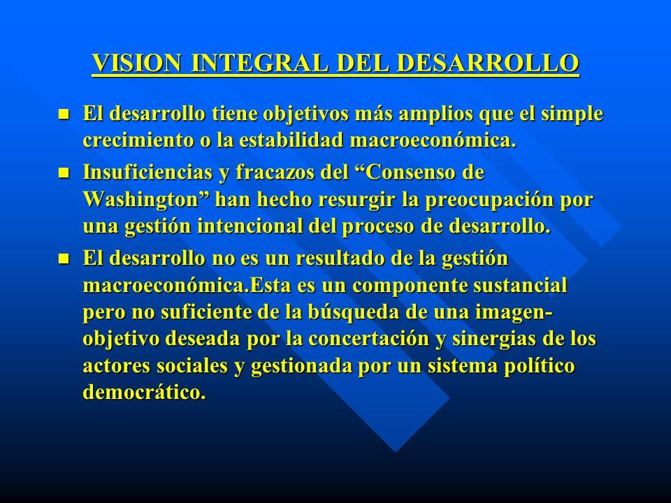 VISION INTEGRAL DEL DESARROLLO n El desarrollo tiene objetivos más amplios que el simple crecimiento o la estabilidad macroeconómica. n Insuficiencias