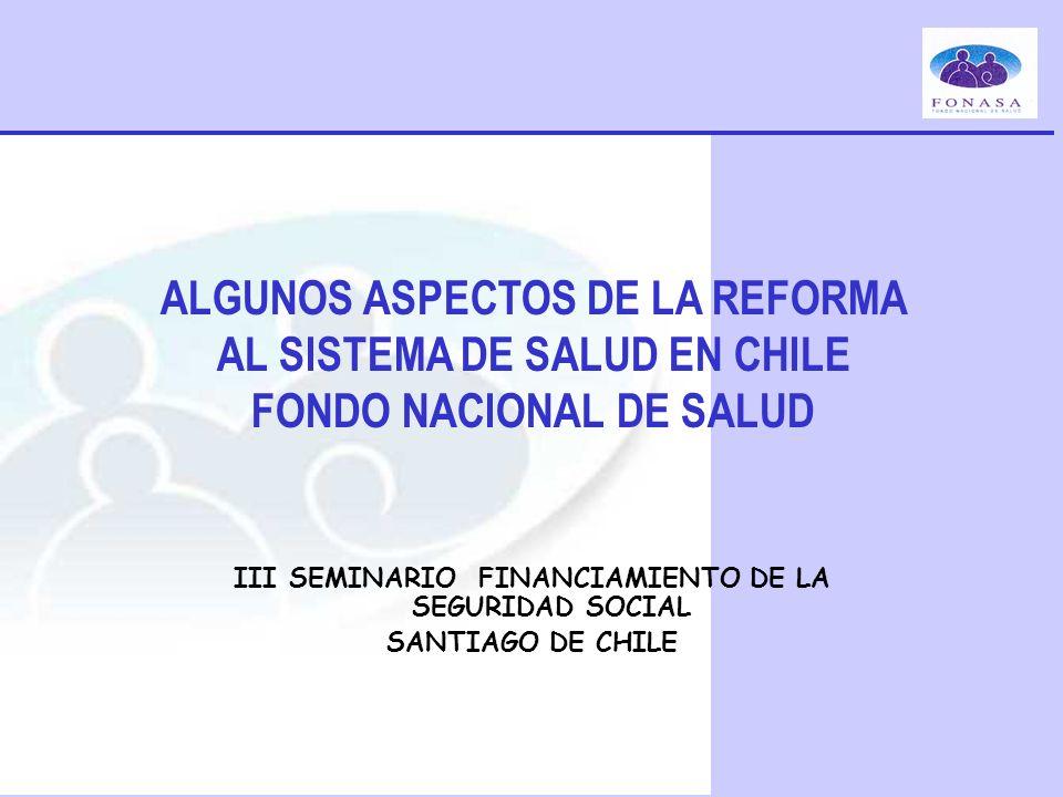 ALGUNOS ASPECTOS DE LA REFORMA AL SISTEMA DE SALUD EN CHILE FONDO NACIONAL DE SALUD III SEMINARIO FINANCIAMIENTO DE LA SEGURIDAD SOCIAL SANTIAGO DE CH