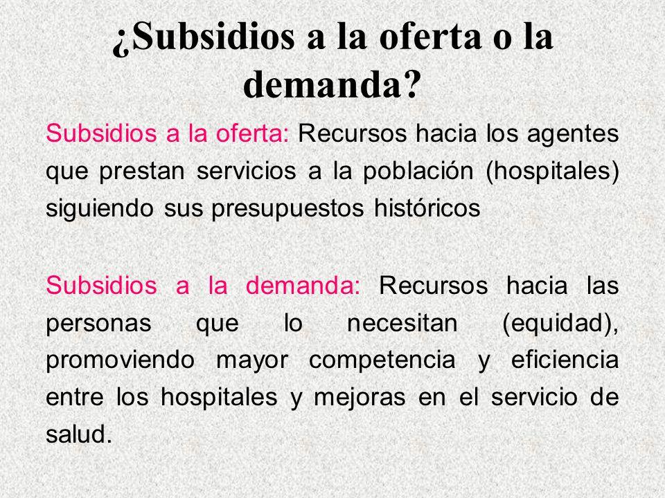 ¿Subsidios a la oferta o la demanda? Subsidios a la oferta: Recursos hacia los agentes que prestan servicios a la población (hospitales) siguiendo sus