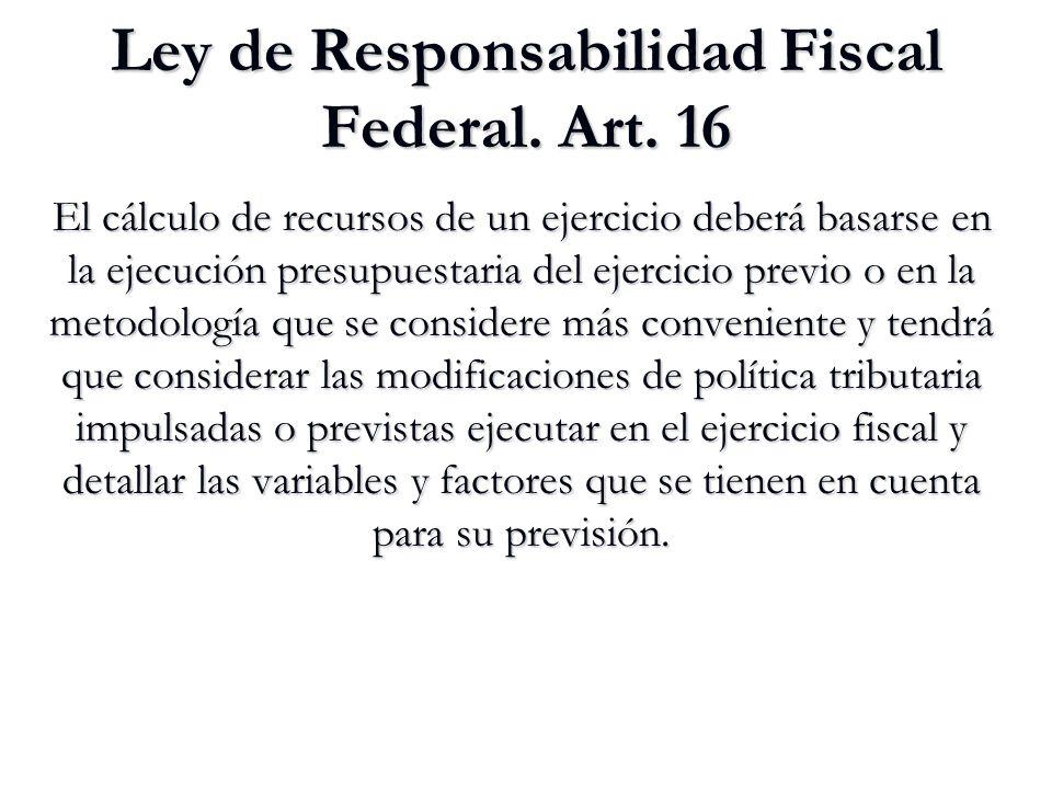 Ley de Responsabilidad Fiscal Federal. Art. 16 El cálculo de recursos de un ejercicio deberá basarse en la ejecución presupuestaria del ejercicio prev