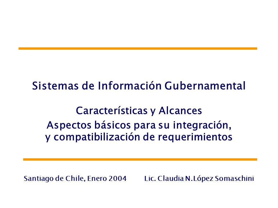Sistemas de Información Gubernamental Características y Alcances Aspectos básicos para su integración, y compatibilización de requerimientos Santiago