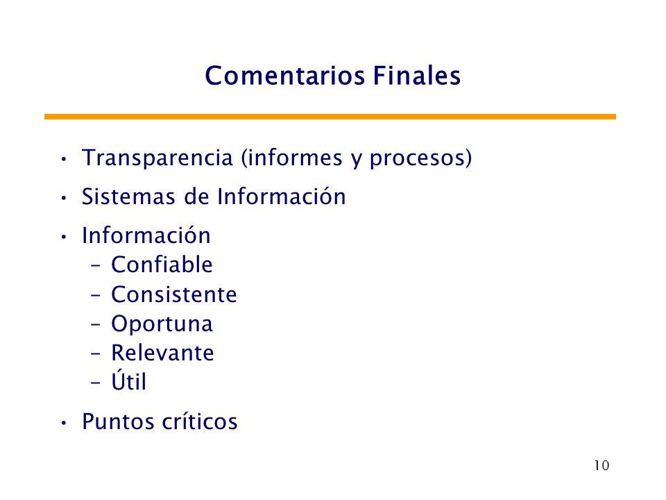 10 Comentarios Finales Transparencia (informes y procesos) Sistemas de Información Información –Confiable –Consistente –Oportuna –Relevante –Útil Punt