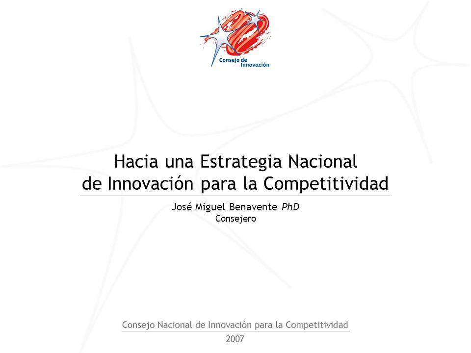 Hacia una Estrategia Nacional de Innovación para la Competitividad José Miguel Benavente PhD Consejero