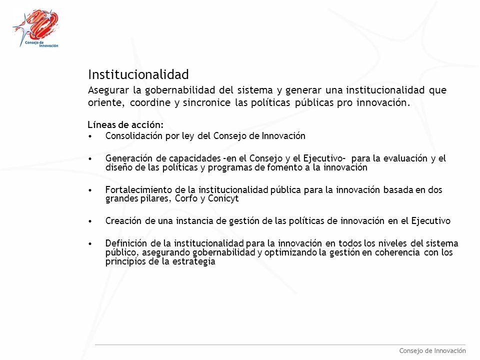 Institucionalidad Líneas de acción: Consolidación por ley del Consejo de Innovación Generación de capacidades –en el Consejo y el Ejecutivo– para la evaluación y el diseño de las políticas y programas de fomento a la innovación Fortalecimiento de la institucionalidad pública para la innovación basada en dos grandes pilares, Corfo y Conicyt Creación de una instancia de gestión de las políticas de innovación en el Ejecutivo Definición de la institucionalidad para la innovación en todos los niveles del sistema público, asegurando gobernabilidad y optimizando la gestión en coherencia con los principios de la estrategia Asegurar la gobernabilidad del sistema y generar una institucionalidad que oriente, coordine y sincronice las políticas públicas pro innovación.