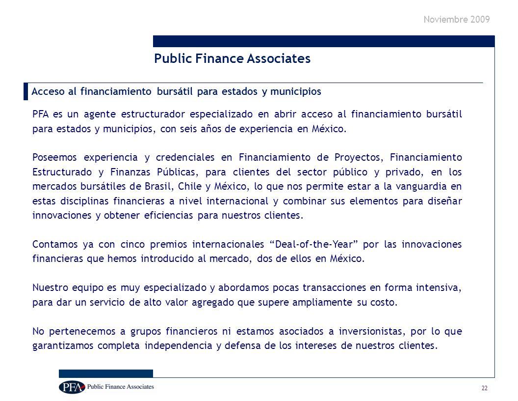 Noviembre 2009 22 Public Finance Associates PFA es un agente estructurador especializado en abrir acceso al financiamiento bursátil para estados y municipios, con seis años de experiencia en México.