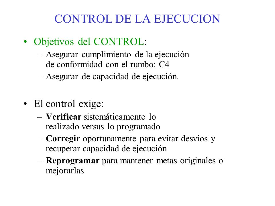 Objetivos del CONTROL: –Asegurar cumplimiento de la ejecución de conformidad con el rumbo: C4 –Asegurar de capacidad de ejecución. El control exige: –