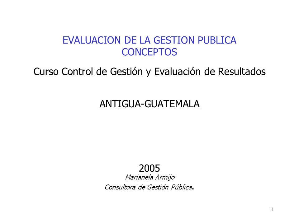 1 EVALUACION DE LA GESTION PUBLICA CONCEPTOS Curso Control de Gestión y Evaluación de Resultados ANTIGUA-GUATEMALA 2005 Marianela Armijo Consultora de