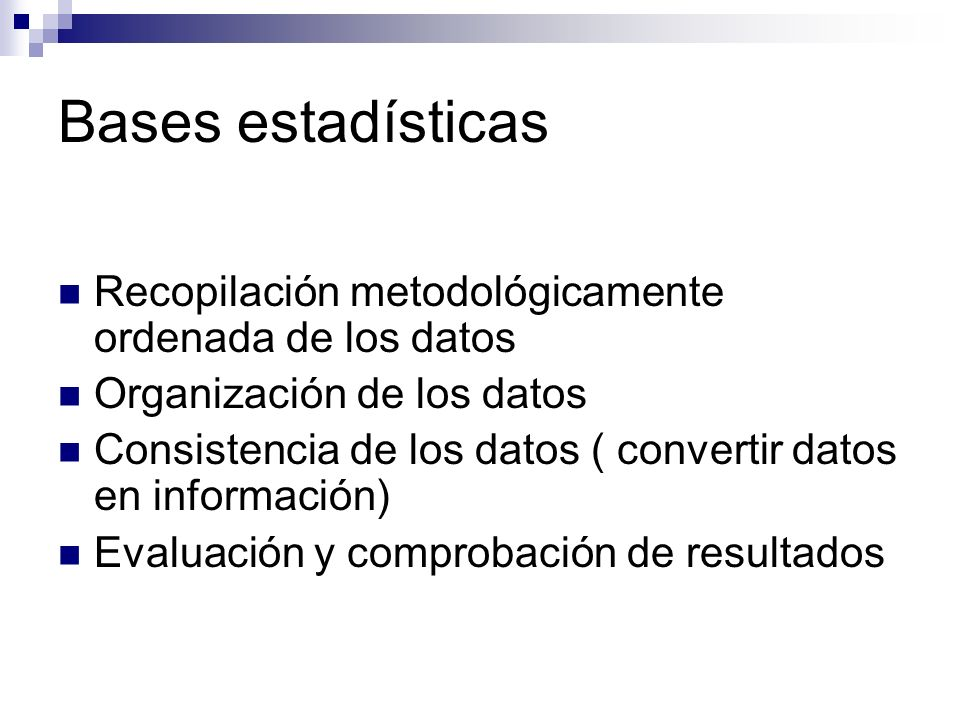 Bases estadísticas Recopilación metodológicamente ordenada de los datos Organización de los datos Consistencia de los datos ( convertir datos en información) Evaluación y comprobación de resultados