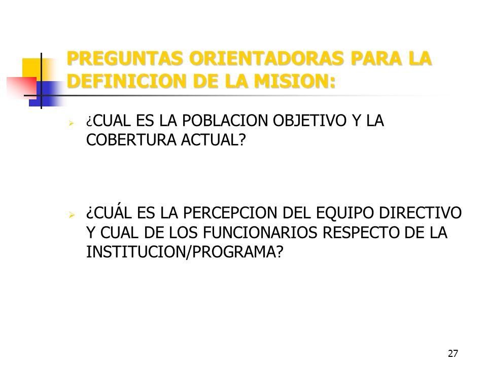 26 PREGUNTAS ORIENTADORAS PARA LA DEFINICION DE LA MISION: ¿ PARA QUÉ EXISTE LA INSTITUCION/PROGRAMA? ¿CUÁLES SON LOS PRINCIPALES PRODUCTOS QUE GENERA