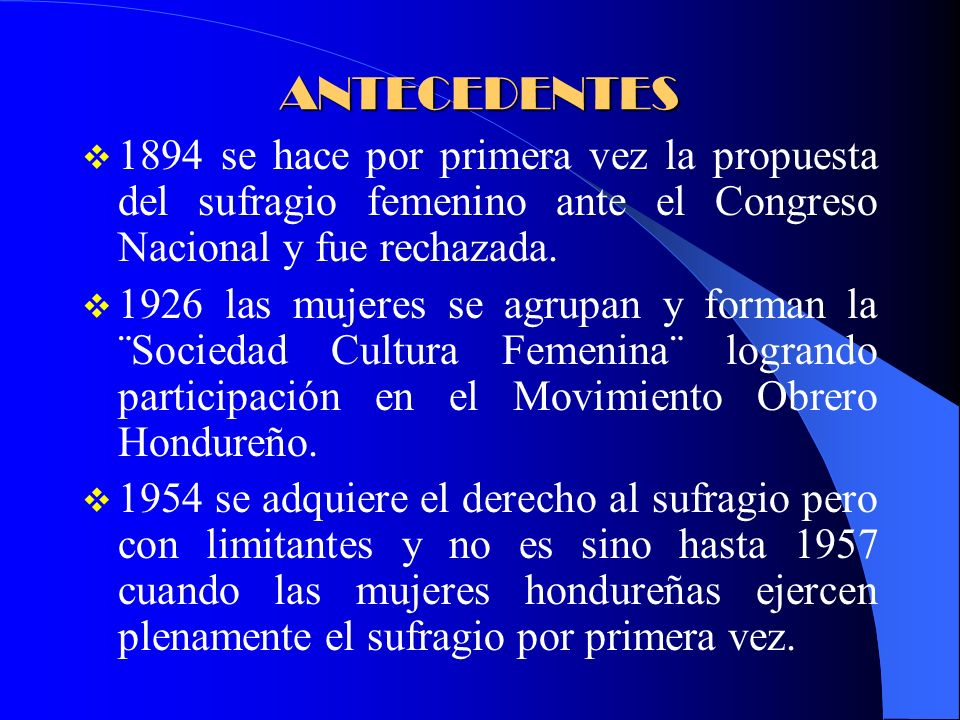 ANTECEDENTES 1894 se hace por primera vez la propuesta del sufragio femenino ante el Congreso Nacional y fue rechazada. 1926 las mujeres se agrupan y