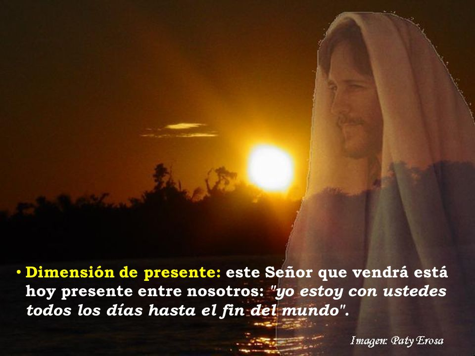 Dimensión de presente: este Señor que vendrá está hoy presente entre nosotros: