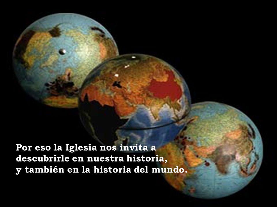 Por eso la Iglesia nos invita a descubrirle en nuestra historia, y también en la historia del mundo.