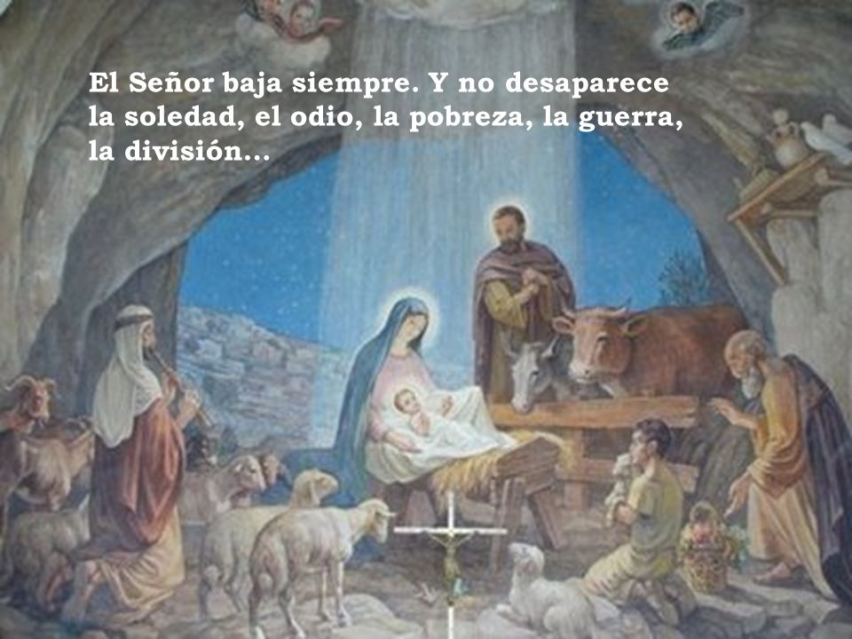 El Señor baja siempre. Y no desaparece la soledad, el odio, la pobreza, la guerra, la división…