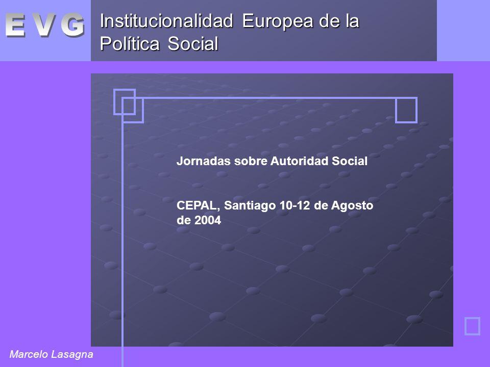 Institucionalidad Europea de la Política Social Marcelo Lasagna Jornadas sobre Autoridad Social CEPAL, Santiago 10-12 de Agosto de 2004