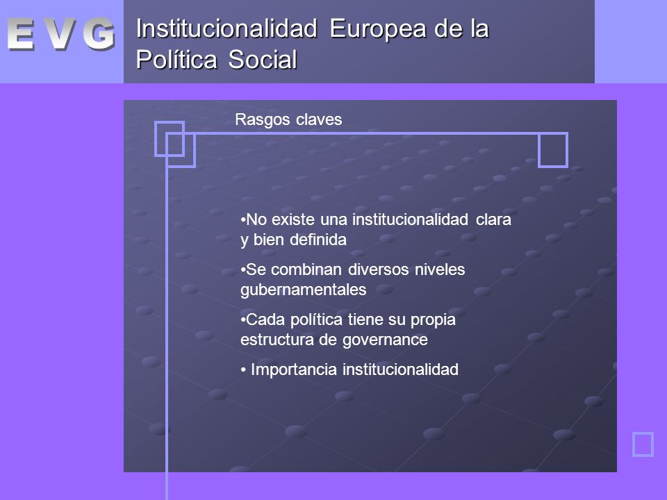 Institucionalidad Europea de la Política Social Rasgos claves No existe una institucionalidad clara y bien definida Se combinan diversos niveles gubernamentales Cada política tiene su propia estructura de governance Importancia institucionalidad