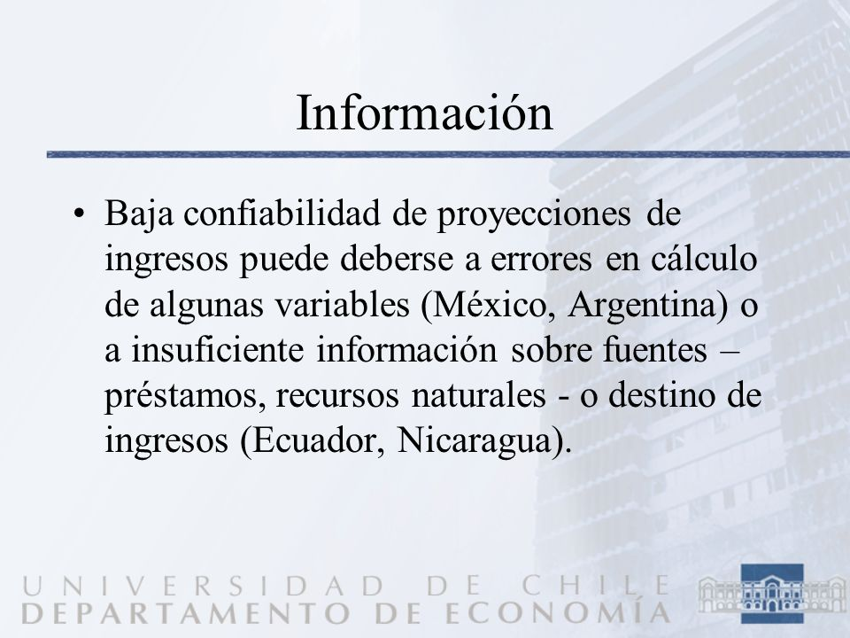 Información Baja confiabilidad de proyecciones de ingresos puede deberse a errores en cálculo de algunas variables (México, Argentina) o a insuficiente información sobre fuentes – préstamos, recursos naturales - o destino de ingresos (Ecuador, Nicaragua).