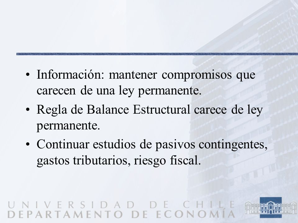 Información: mantener compromisos que carecen de una ley permanente. Regla de Balance Estructural carece de ley permanente. Continuar estudios de pasi