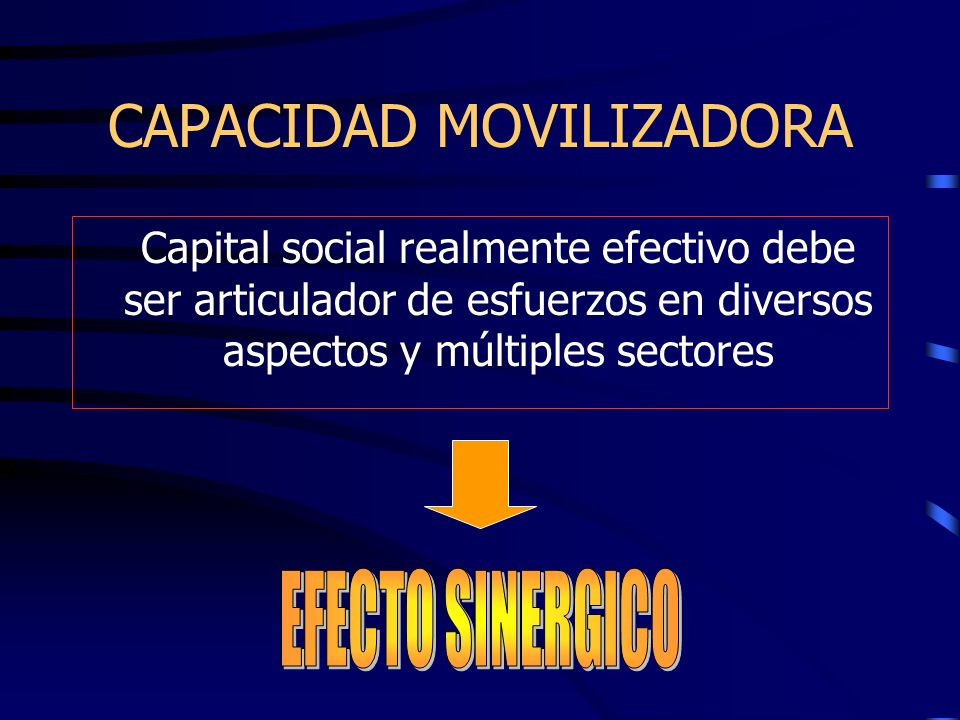 CAPACIDAD MOVILIZADORA Capital social realmente efectivo debe ser articulador de esfuerzos en diversos aspectos y múltiples sectores