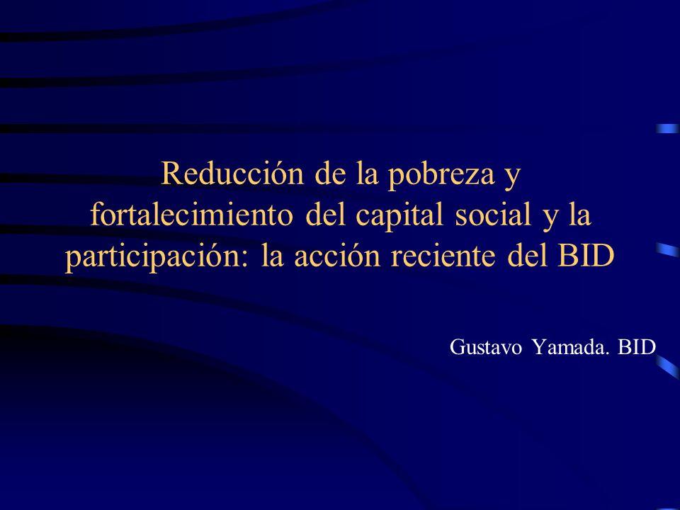 Reducción de la pobreza y fortalecimiento del capital social y la participación: la acción reciente del BID Gustavo Yamada. BID