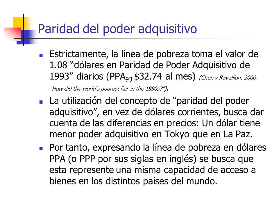 Paridad del poder adquisitivo Estrictamente, la línea de pobreza toma el valor de 1.08 dólares en Paridad de Poder Adquisitivo de 1993 diarios (PPA 93 $32.74 al mes) (Chen y Ravallion, 2000, How did the worlds poorest fair in the 1990s ).