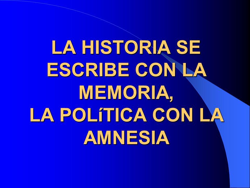 LA HISTORIA SE ESCRIBE CON LA MEMORIA, LA POLíTICA CON LA AMNESIA