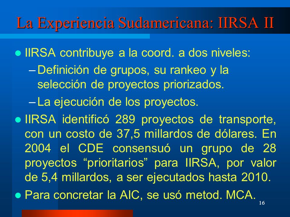 17 La Experiencia Sudamericana: IIRSA III El MCA usado, de tipo Analytic Hierarchy Process, implica comparar factores ordinalmente y evaluar cada proyecto o grupo de acuerdo a los factores para llegar al ranking El MCA usado fue básicamente cualitativo.