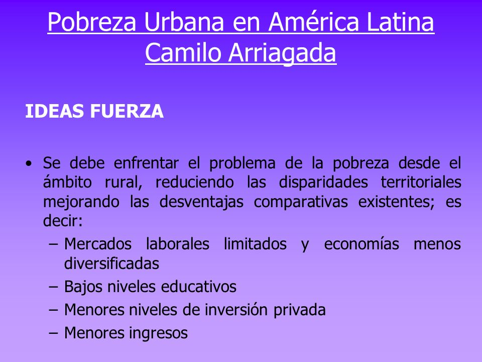 Pobreza Urbana en América Latina Camilo Arriagada IDEAS FUERZA Se debe enfrentar el problema de la pobreza desde el ámbito rural, reduciendo las dispa