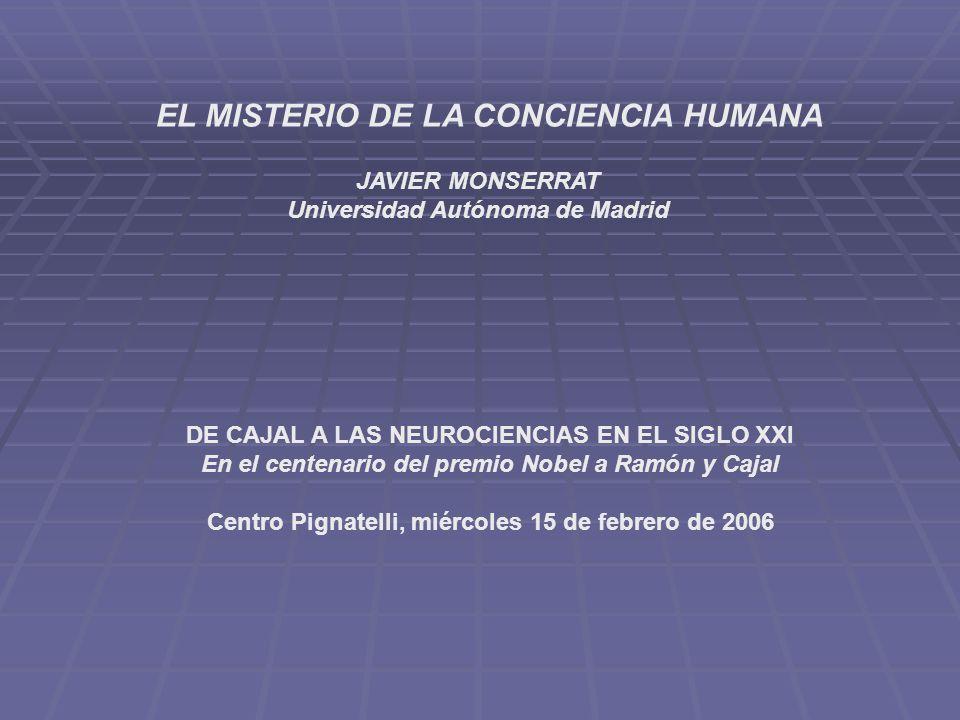 EL MISTERIO DE LA CONCIENCIA HUMANA JAVIER MONSERRAT Universidad Autónoma de Madrid DE CAJAL A LAS NEUROCIENCIAS EN EL SIGLO XXI En el centenario del