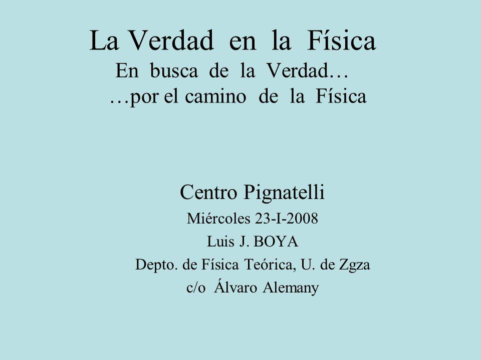 La Verdad en la Física En busca de la Verdad… …por el camino de la Física Centro Pignatelli Miércoles 23-I-2008 Luis J. BOYA Depto. de Física Teórica,