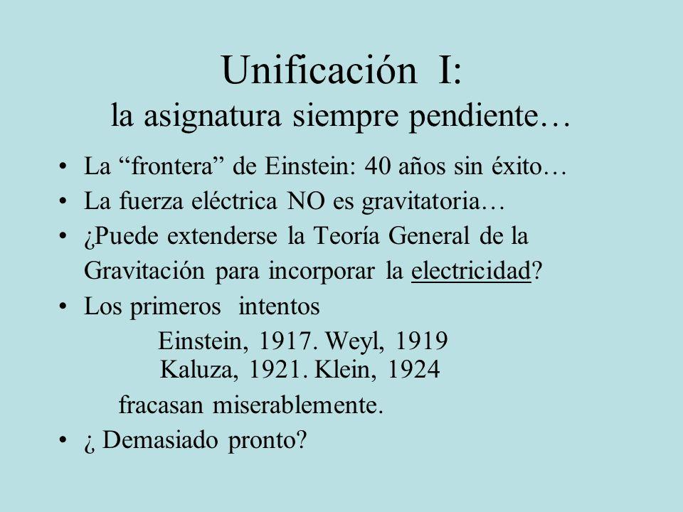 Unificación I: la asignatura siempre pendiente… La frontera de Einstein: 40 años sin éxito… La fuerza eléctrica NO es gravitatoria… ¿Puede extenderse