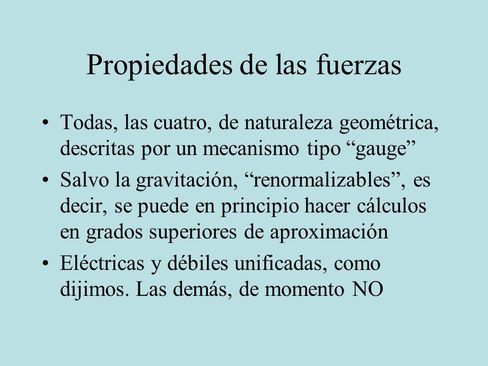 Propiedades de las fuerzas Todas, las cuatro, de naturaleza geométrica, descritas por un mecanismo tipo gauge Salvo la gravitación, renormalizables, e
