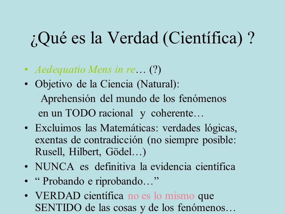 ¿Qué es la Verdad (Científica) ? Aedequatio Mens in re… (?) Objetivo de la Ciencia (Natural): Aprehensión del mundo de los fenómenos en un TODO racion