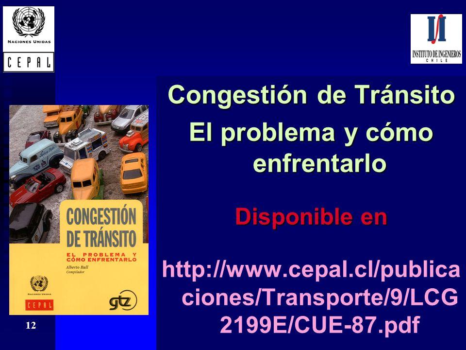 12 Congestión de Tránsito El problema y cómo enfrentarlo Disponible en http://www.cepal.cl/publica ciones/Transporte/9/LCG 2199E/CUE-87.pdf Congestión