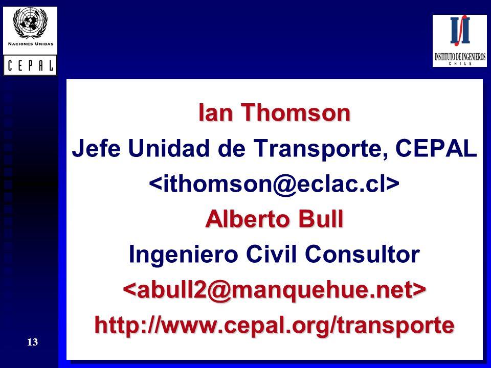 13 Ian Thomson Jefe Unidad de Transporte, CEPAL Alberto Bull Ingeniero Civil Consultor<abull2@manquehue.net>http://www.cepal.org/transporte Ian Thomso