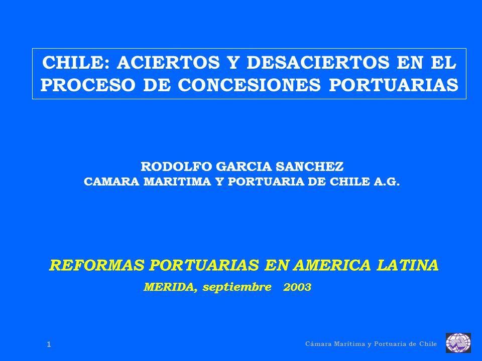 Cámara Marítima y Portuaria de Chile 1 CHILE: ACIERTOS Y DESACIERTOS EN EL PROCESO DE CONCESIONES PORTUARIAS RODOLFO GARCIA SANCHEZ CAMARA MARITIMA Y PORTUARIA DE CHILE A.G.