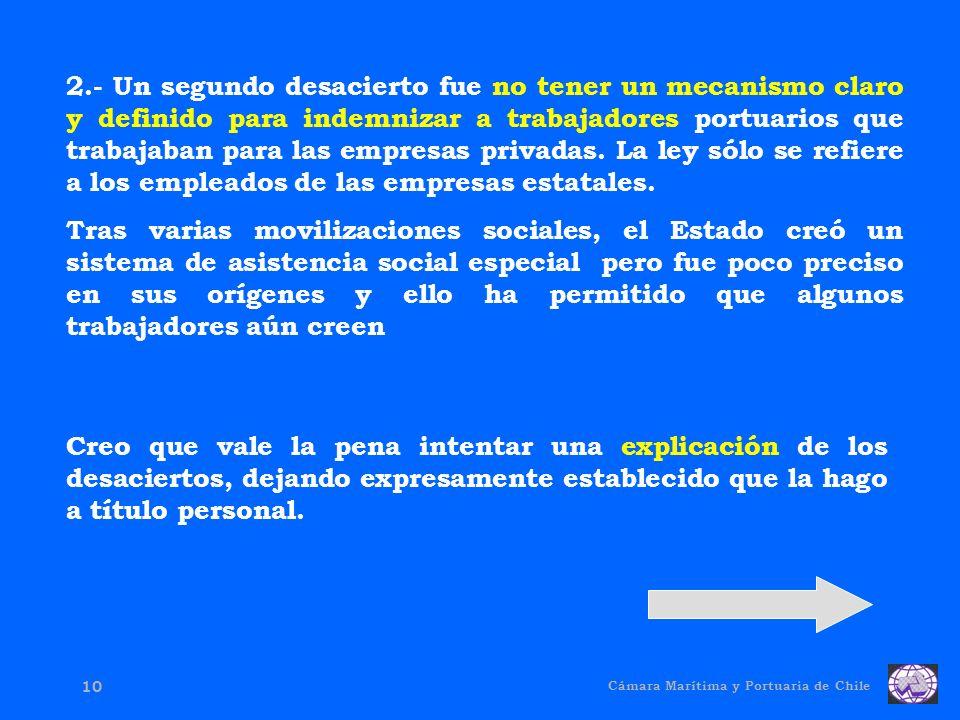 Cámara Marítima y Portuaria de Chile 10 2.- Un segundo desacierto fue no tener un mecanismo claro y definido para indemnizar a trabajadores portuarios que trabajaban para las empresas privadas.