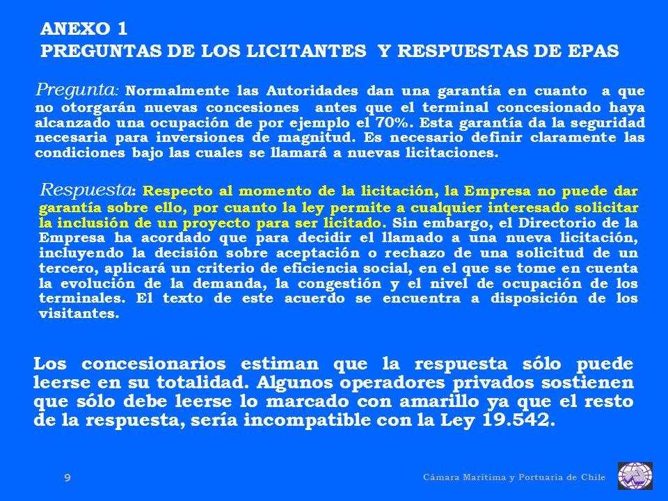 Cámara Marítima y Portuaria de Chile 9 Pregunta : Normalmente las Autoridades dan una garantía en cuanto a que no otorgarán nuevas concesiones antes que el terminal concesionado haya alcanzado una ocupación de por ejemplo el 70%.